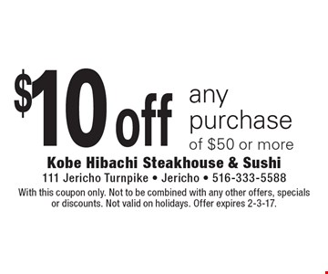 $10 off any purchase of $50 or more. With this coupon only. Not to be combined with any other offers, specials or discounts. Not valid on holidays. Offer expires 2-3-17.