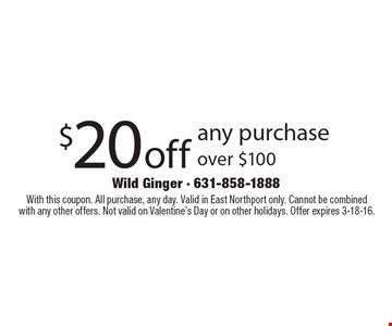 $20off any purchase over $100. With this coupon. All purchase, any day. Valid in East Northport only. Cannot be combined with any other offers. Not valid on Valentine's Day or on other holidays. Offer expires 3-18-16.
