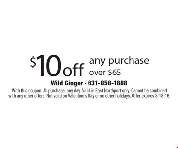 $10off any purchase over $65. With this coupon. All purchase, any day. Valid in East Northport only. Cannot be combined with any other offers. Not valid on Valentine's Day or on other holidays. Offer expires 3-18-16.