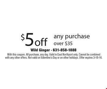 $5off any purchase over $35. With this coupon. All purchase, any day. Valid in East Northport only. Cannot be combined with any other offers. Not valid on Valentine's Day or on other holidays. Offer expires 3-18-16.