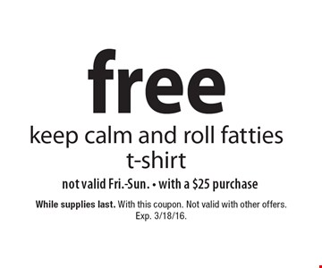 Free keep calm and roll fatties t-shirt. Not valid Fri.-Sun. With a $25 purchase. While supplies last. With this coupon. Not valid with other offers. Exp. 3/18/16.