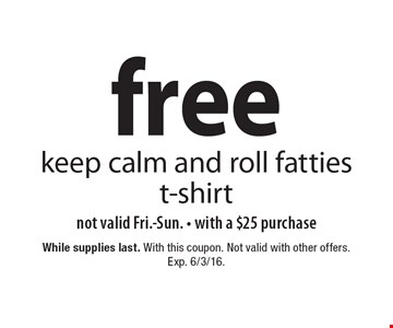 free keep calm and roll fatties t-shirt. not valid Fri.-Sun. with a $25 purchase. While supplies last. With this coupon. Not valid with other offers. Exp. 6/3/16.