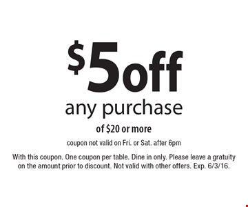 $5 off any purchase of $20 or more. coupon. not valid on Fri. or Sat. after 6pm With this coupon. One coupon per table. Dine in only. Please leave a gratuity on the amount prior to discount. Not valid with other offers. Exp. 6/3/16.