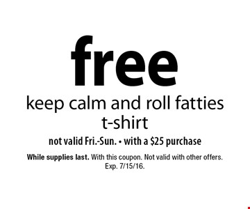 Free keep calm and roll fatties t-shirt. Not valid Fri.-Sun. with a $25 purchase. With this coupon. While supplies last. Not valid with other offers. Exp. 7/15/16.