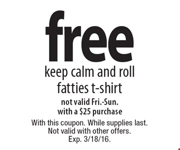 Free keep calm and roll fatties t-shirt. Not valid Fri.-Sun. With a $25 purchase. With this coupon. While supplies last. Not valid with other offers. Exp. 3/18/16.