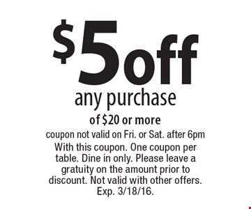 $5 off any purchase of $20 or more. Coupon not valid on Fri. or Sat. after 6pm. With this coupon. One coupon per table. Dine in only. Please leave a gratuity on the amount prior to discount. Not valid with other offers. Exp. 3/18/16.