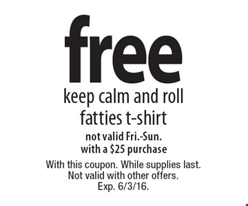 free keep calm and roll fatties t-shirt. not valid Fri.-Sun. with a $25 purchase. With this coupon. While supplies last. Not valid with other offers. Exp. 6/3/16.