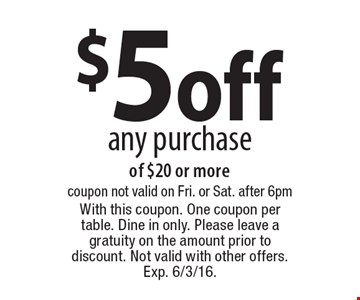 $5 off any purchase of $20 or more. coupon. not valid on Fri. or Sat. after 6pm. With this coupon. One coupon per table. Dine in only. Please leave a gratuity on the amount prior to discount. Not valid with other offers. Exp. 6/3/16.
