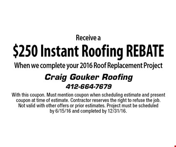 Receive a $250 Instant Roofing REBATE When we complete your 2016 Roof Replacement Project. With this coupon. Must mention coupon when scheduling estimate and present coupon at time of estimate. Contractor reserves the right to refuse the job. Not valid with other offers or prior estimates. Project must be scheduledby 6/15/16 and completed by 12/31/16.