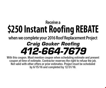Receive a $250 Instant Roofing REBATE when we complete your 2016 Roof Replacement Project. With this coupon. Must mention coupon when scheduling estimate and present coupon at time of estimate. Contractor reserves the right to refuse the job. Not valid with other offers or prior estimates. Project must be scheduled by 6/15/16 and completed by 12/31/16.