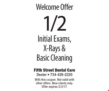 Welcome Offer - 1/2 Off Initial Exams, X-Rays & Basic Cleaning. With this coupon. Not valid with other offers. New clients only. Offer expires 2/3/17.