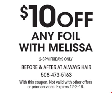 $10 Off ANY FOIL WITH MELISSA 2-8PM FRIDAYS ONLY. With this coupon. Not valid with other offers or prior services. Expires 12-2-16.