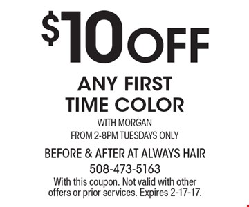 $10 Off any first time color. With Morgan, from 2-8pm. Tuesdays only. With this coupon. Not valid with other offers or prior services. Expires 2-17-17.