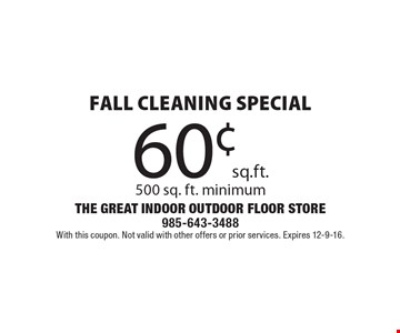 60¢ sq. ft. Fall Cleaning Special! 500 sq. ft. minimum. With this coupon. Not valid with other offers or prior services. Expires 12-9-16.