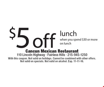 $5 off lunch when you spend $30 or more on lunch. With this coupon. Not valid on holidays. Cannot be combined with other offers. Not valid on specials. Not valid on alcohol. Exp. 11-11-16.
