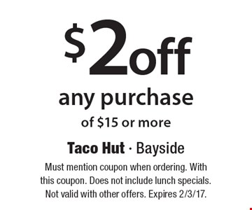 $2 off any purchase of $15 or more. Must mention coupon when ordering. With this coupon. Does not include lunch specials. Not valid with other offers. Expires 2/3/17.