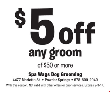 $5 off any groom of $50 or more. With this coupon. Not valid with other offers or prior services. Expires 2-3-17.