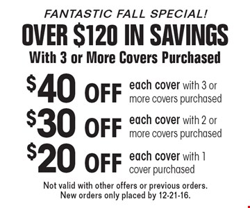 Fantastic Fall Savings! OVER $120 IN SAVINGS With 3 or More Covers Purchased. $40 OFF each cover with 3 or more covers purchased. $30 OFF each cover with 2 or more covers purchased. $20 OFF each cover with 1 cover purchased. Not valid with other offers or previous orders. New orders only placed by 12-21-16.