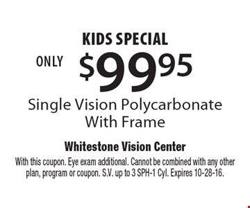 $99.95 kids special Single Vision Polycarbonate With Frame. With this coupon. Eye exam additional. Cannot be combined with any other plan, program or coupon. S.V. up to 3 SPH-1 Cyl. Expires 10-28-16.