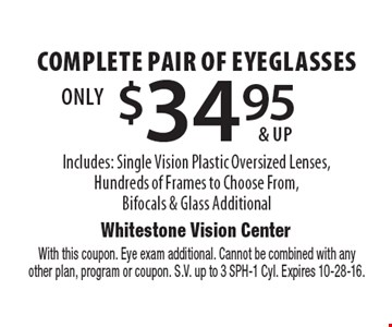 $34.95 & up complete pair of eyeglasses Includes: Single Vision Plastic Oversized Lenses,Hundreds of Frames to Choose From,Bifocals & Glass Additional. With this coupon. Eye exam additional. Cannot be combined with anyother plan, program or coupon. S.V. up to 3 SPH-1 Cyl. Expires 10-28-16.