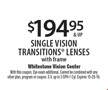 $194.95 & up single visiontransitionS lenses with frame. With this coupon. Eye exam additional. Cannot be combined with anyother plan, program or coupon. S.V. up to 3 SPH-1 Cyl. Expires 10-28-16.