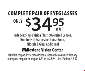 $34.95 & up complete pair of eyeglasses Includes: Single Vision Plastic Oversized Lenses,Hundreds of Frames to Choose From,Bifocals & Glass Additional. With this coupon. Eye exam additional. Cannot be combined with anyother plan, program or coupon. S.V. up to 3 SPH-1 Cyl. Expires 2-3-17.