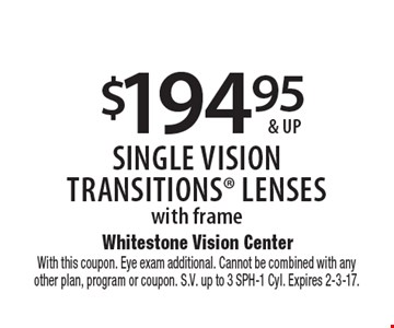 $194.95 & up single visiontransitionS lenses with frame. With this coupon. Eye exam additional. Cannot be combined with anyother plan, program or coupon. S.V. up to 3 SPH-1 Cyl. Expires 2-3-17.