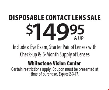 $149.95 & up disposable contact lens sale Includes: Eye Exam, Starter Pair of Lenses with Check-up &6-Month Supply of Lenses . Certain restrictions apply. Coupon must be presented attime of purchase. Expires 2-3-17.
