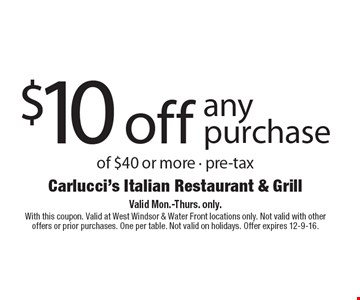 $10 off any purchase of $40 or more - pre-tax. Valid Mon.-Thurs. only. With this coupon. Valid at West Windsor & Water Front locations only. Not valid with other offers or prior purchases. One per table. Not valid on holidays. Offer expires 12-9-16.