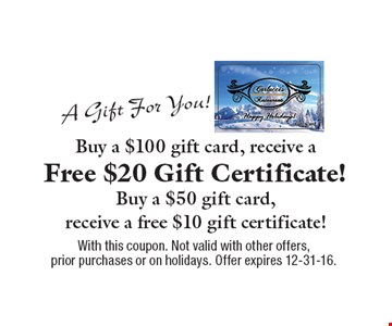 A Gift For You! Buy a $100 gift card, receive a Free $20 Gift Certificate! Buy a $50 gift card, receive a free $10 gift certificate! With this coupon. Not valid with other offers, prior purchases or on holidays. Offer expires 12-31-16.