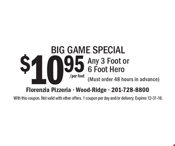 BIG GAME SPECIAL. $10.95/per foot Any 3 Foot or 6 Foot Hero (Must order 48 hours in advance). With this coupon. Not valid with other offers. 1 coupon per day and/or delivery. Expires 12-31-16.