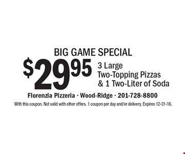 BIG GAME SPECIAL. $29.95 3 Large Two-Topping Pizzas & 1 Two-Liter of Soda. With this coupon. Not valid with other offers. 1 coupon per day and/or delivery. Expires 12-31-16.
