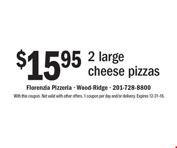 $15.95 2 large cheese pizzas. With this coupon. Not valid with other offers. 1 coupon per day and/or delivery. Expires 12-31-16.