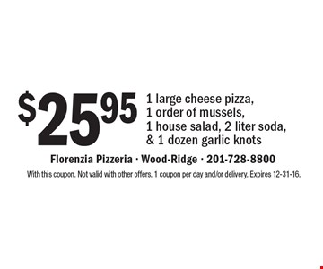 $25.95 1 large cheese pizza,1 order of mussels, 1 house salad, 2 liter soda,& 1 dozen garlic knots. With this coupon. Not valid with other offers. 1 coupon per day and/or delivery. Expires 12-31-16.