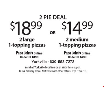 2 pie deal $14.99 2 medium 1-topping pizzas (Papa John's Online Code: CL1499) OR $18.99 2 large 1-topping pizzas (Papa John's Online Code: CL1899). Valid at Yorkville location only. With this coupon. Tax & delivery extra. Not valid with other offers. Exp. 12/2/16.
