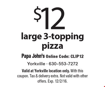 $12 large 3-topping pizza. Papa John's Online Code: CLIP12. Valid at Yorkville location only. With this coupon. Tax & delivery extra. Not valid with other offers. Exp. 12/2/16.