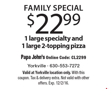FAMILY SPECIAL! $22.99 1 large specialty and 1 large 2-topping pizza. Papa John's Online Code: CL2299. Valid at Yorkville location only. With this coupon. Tax & delivery extra. Not valid with other offers. Exp. 12/2/16.