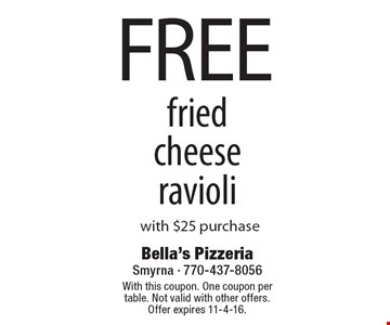 FREE fried cheese ravioli with $25 purchase. With this coupon. One coupon per table. Not valid with other offers. Offer expires 11-4-16.