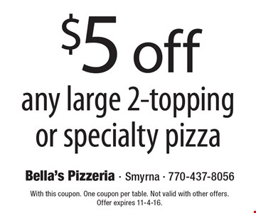 $5 off any large 2-topping or specialty pizza. With this coupon. One coupon per table. Not valid with other offers. Offer expires 11-4-16.