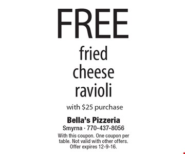 FREE fried cheese ravioli with $25 purchase. With this coupon. One coupon per table. Not valid with other offers. Offer expires 12-9-16.