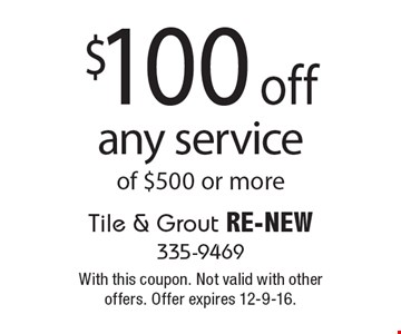 $100 off any service of $500 or more. With this coupon. Not valid with other offers. Offer expires 12-9-16.