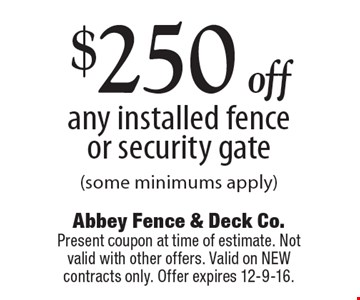 $250 off any installed fence or security gate (some minimums apply). Present coupon at time of estimate. Not valid with other offers. Valid on NEW contracts only. Offer expires 12-9-16.