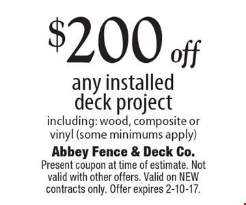 $200 off any installed deck project including: wood, composite or vinyl (some minimums apply). Present coupon at time of estimate. Not valid with other offers. Valid on NEW contracts only. Offer expires 2-10-17.