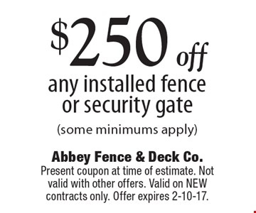 $250 off any installed fence or security gate (some minimums apply). Present coupon at time of estimate. Not valid with other offers. Valid on NEW contracts only. Offer expires 2-10-17.
