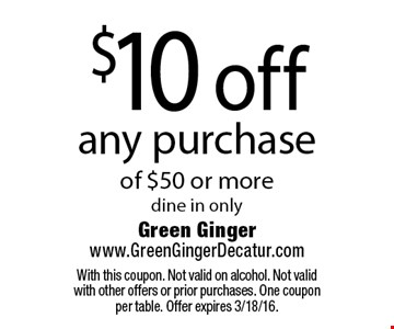 $10 off any purchase of $50 or more. Dine in only. With this coupon. Not valid on alcohol. Not valid with other offers or prior purchases. One coupon per table. Offer expires 3/18/16.