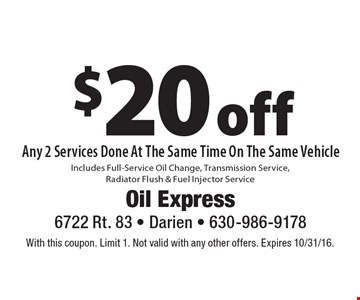 $20 off Any 2 Services Done At The Same Time On The Same Vehicle. Includes Full-Service Oil Change, Transmission Service, Radiator Flush & Fuel Injector Service. With this coupon. Limit 1. Not valid with any other offers. Expires 10/31/16.