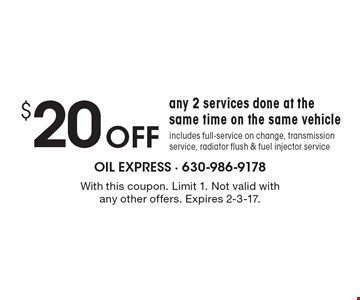$20 OFF any 2 services done at the same time on the same vehicle includes full-service on change, transmission service, radiator flush & fuel injector service. With this coupon. Limit 1. Not valid with any other offers. Expires 2-3-17.
