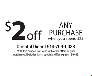$2 off any purchase when you spend $25. With this coupon. Not valid with other offers or prior purchases. Excludes lunch specials. Offer expires 12-9-16.