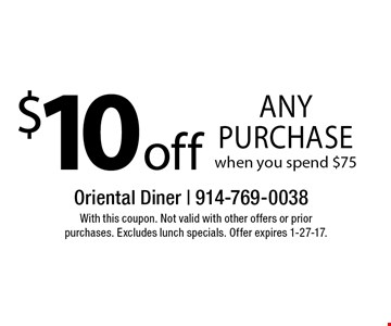 $10 off any purchase when you spend $75. With this coupon. Not valid with other offers or prior purchases. Excludes lunch specials. Offer expires 1-27-17.