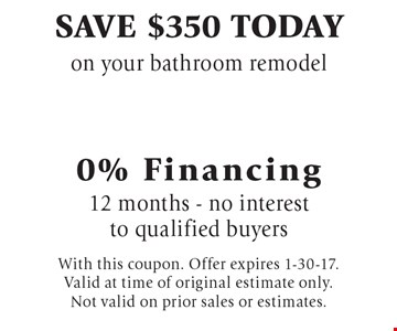 Save $350 today on your bathroom remodel 0% Financing 12 months - no interest to qualified buyers. With this coupon. Offer expires 1-30-17. Valid at time of original estimate only. Not valid on prior sales or estimates.